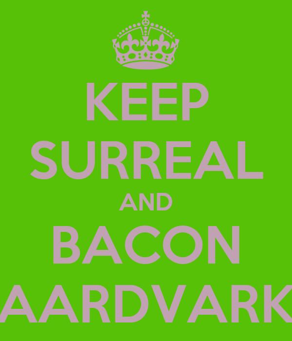 KEEP SURREAL AND BACON AARDVARK