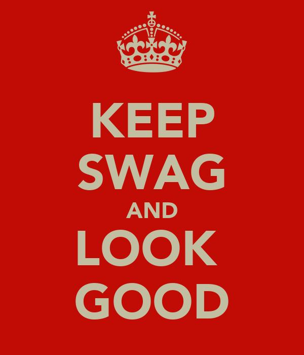 KEEP SWAG AND LOOK  GOOD