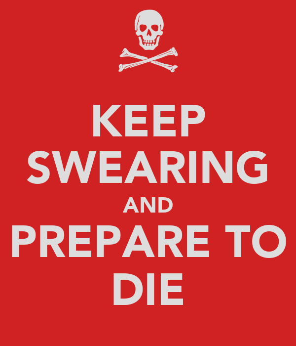 KEEP SWEARING AND PREPARE TO DIE