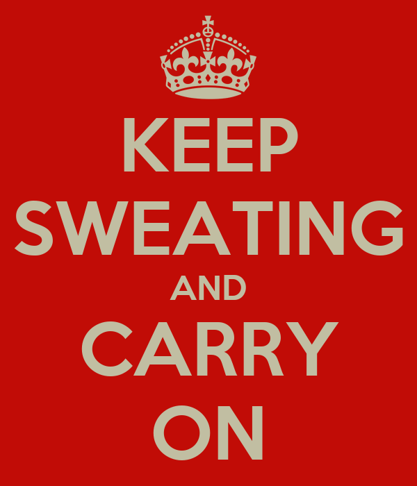 KEEP SWEATING AND CARRY ON