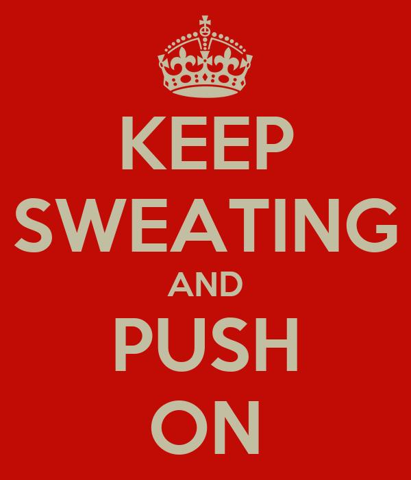 KEEP SWEATING AND PUSH ON