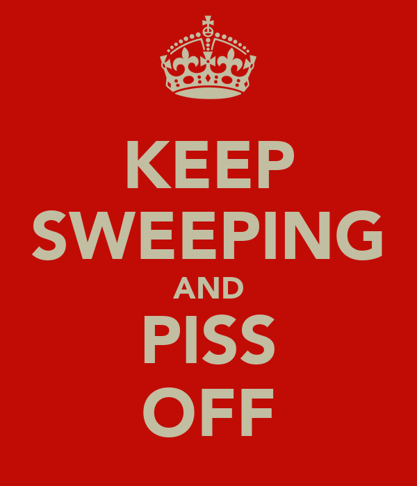 KEEP SWEEPING AND PISS OFF