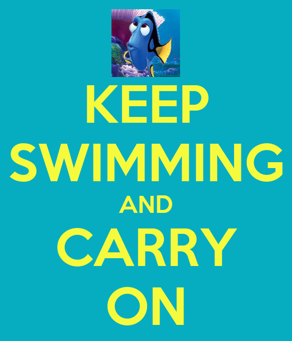 KEEP SWIMMING AND CARRY ON