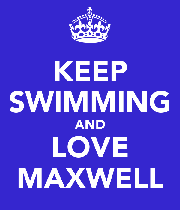 KEEP SWIMMING AND LOVE MAXWELL