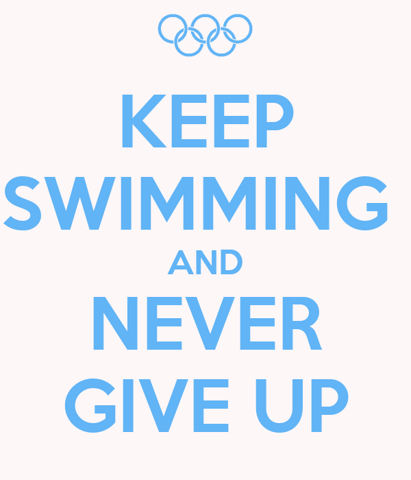 KEEP SWIMMING  AND NEVER GIVE UP