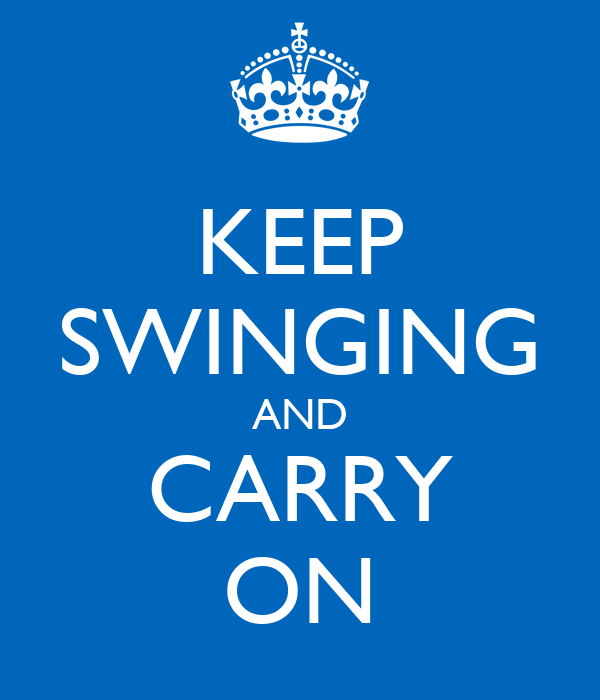 KEEP SWINGING AND CARRY ON