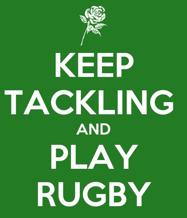 KEEP TACKLING  AND PLAY RUGBY