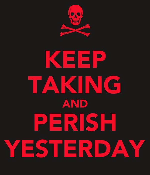 KEEP TAKING AND PERISH YESTERDAY