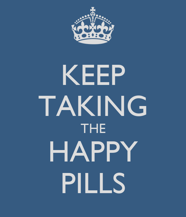 KEEP TAKING THE HAPPY PILLS