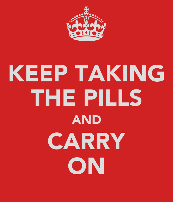 KEEP TAKING THE PILLS AND CARRY ON