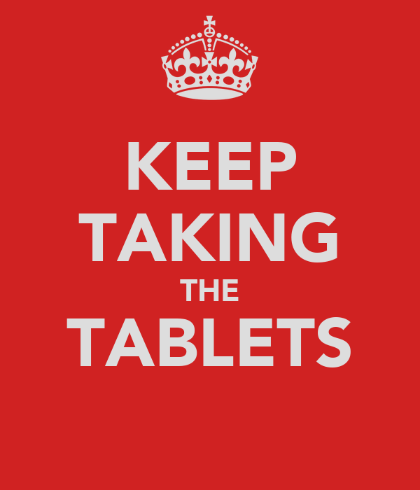 KEEP TAKING THE TABLETS