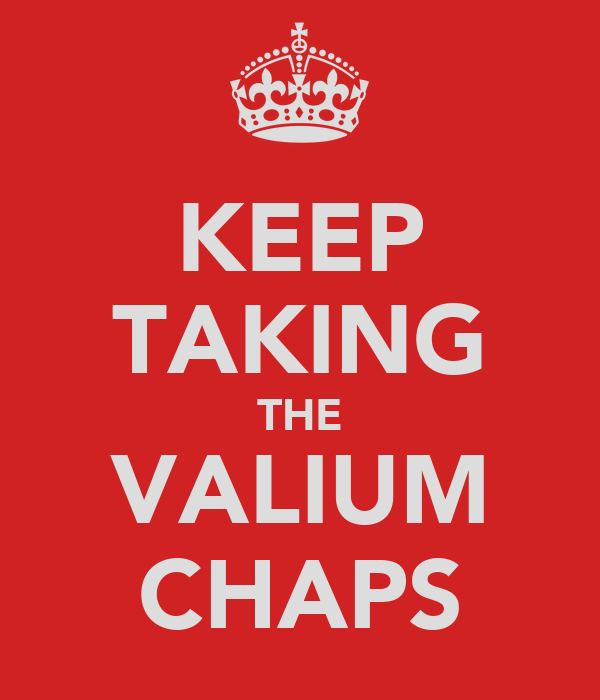 KEEP TAKING THE VALIUM CHAPS