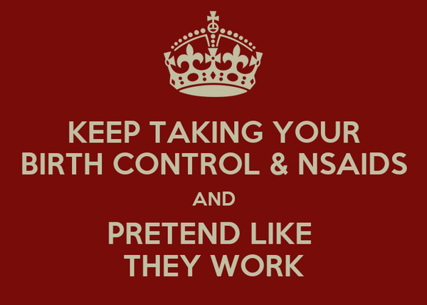 KEEP TAKING YOUR BIRTH CONTROL & NSAIDS AND PRETEND LIKE  THEY WORK