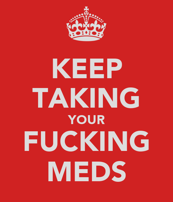 KEEP TAKING YOUR FUCKING MEDS