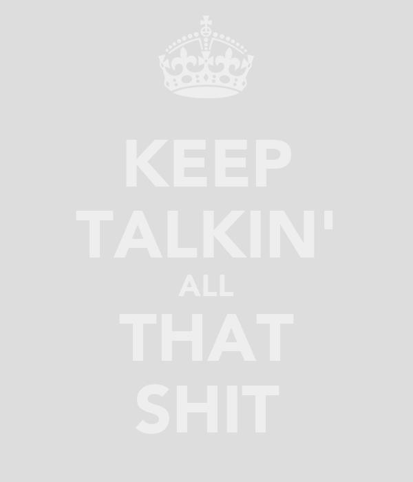 KEEP TALKIN' ALL THAT SHIT