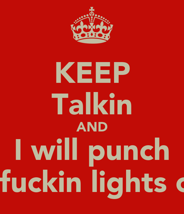 KEEP Talkin AND I will punch ur fuckin lights out