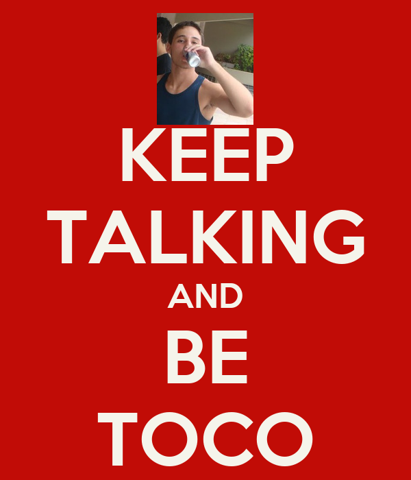 KEEP TALKING AND BE TOCO