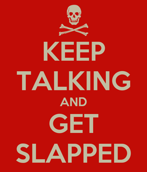 KEEP TALKING AND GET SLAPPED