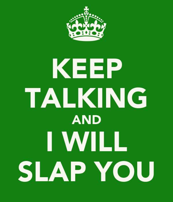 KEEP TALKING AND I WILL SLAP YOU
