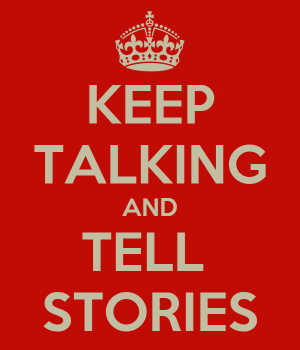 KEEP TALKING AND TELL  STORIES