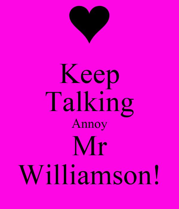 Keep Talking Annoy Mr Williamson!