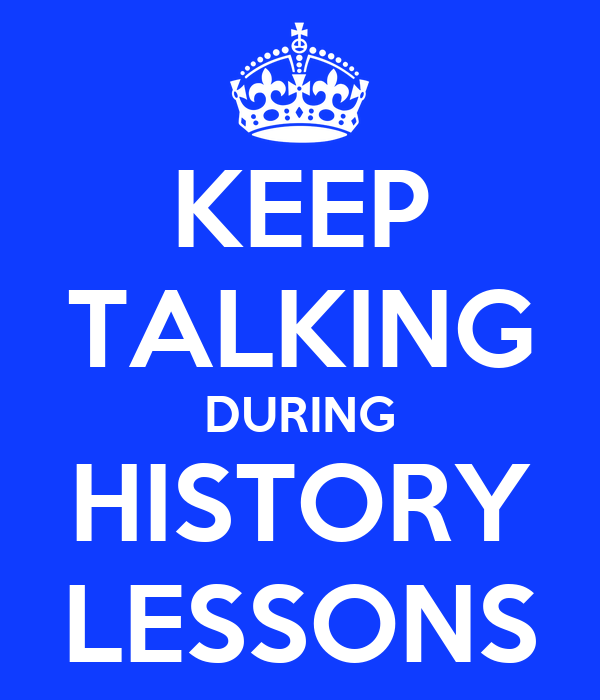 KEEP TALKING DURING HISTORY LESSONS