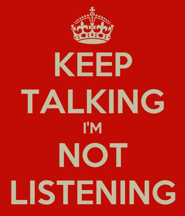 KEEP TALKING I'M NOT LISTENING