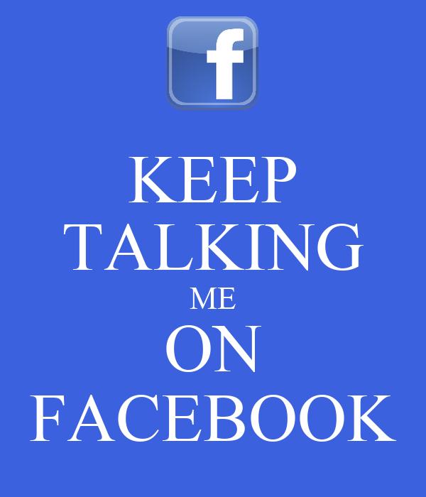 KEEP TALKING ME ON FACEBOOK