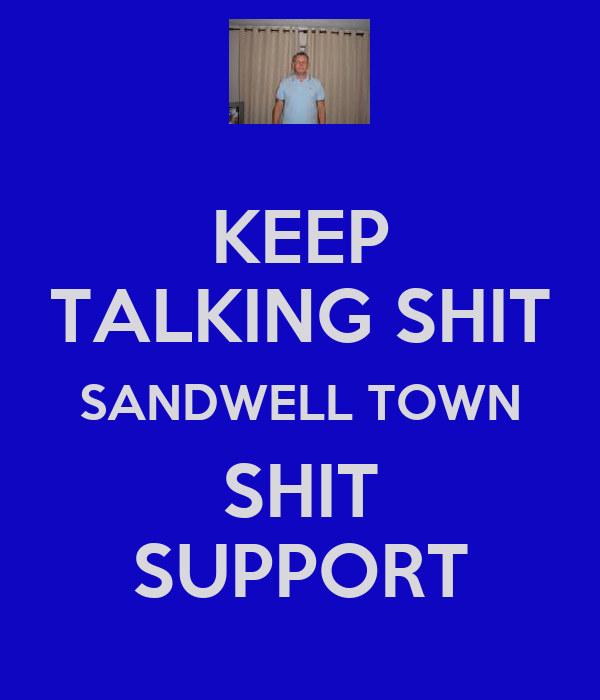 KEEP TALKING SHIT SANDWELL TOWN SHIT SUPPORT