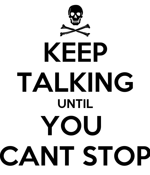 KEEP TALKING UNTIL YOU  CANT STOP