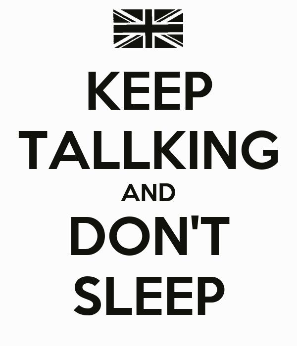 KEEP TALLKING AND DON'T SLEEP