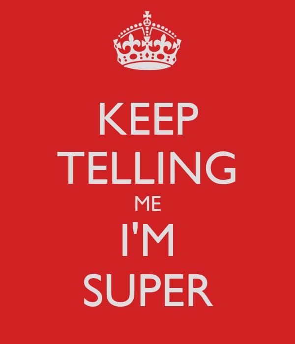 KEEP TELLING ME I'M SUPER