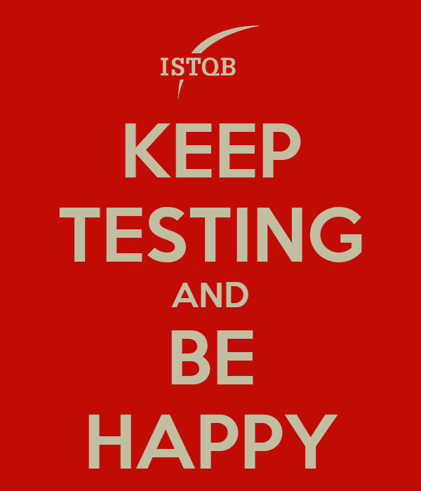 KEEP TESTING AND BE HAPPY