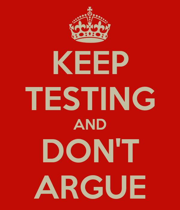 KEEP TESTING AND DON'T ARGUE
