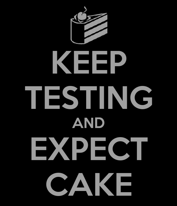 KEEP TESTING AND EXPECT CAKE