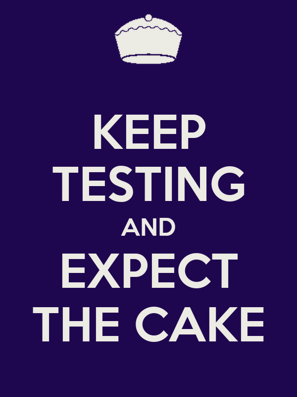 KEEP TESTING AND EXPECT THE CAKE