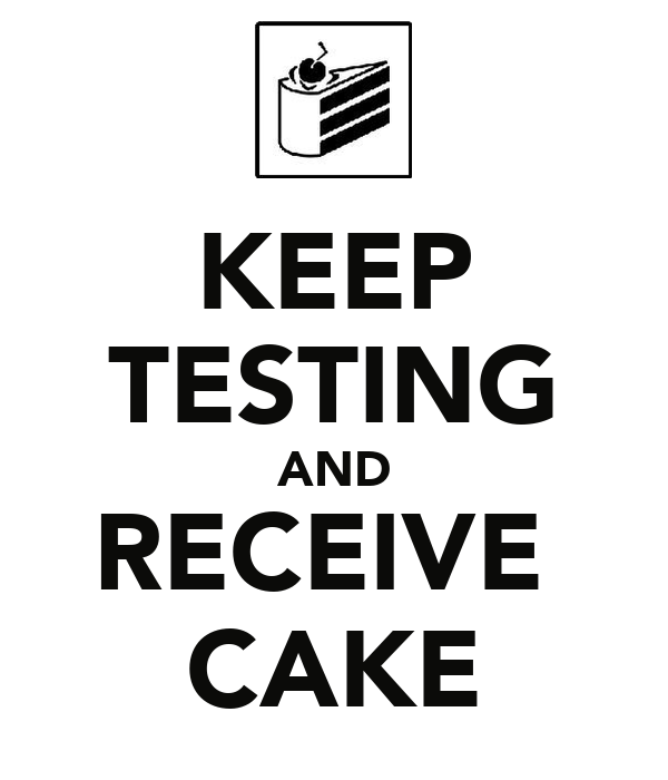 KEEP TESTING AND RECEIVE  CAKE