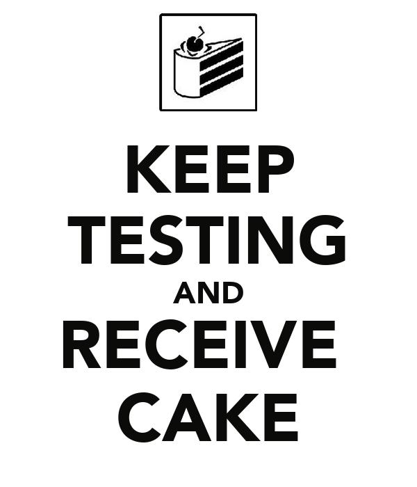 KEEP TESTING AND RECEIVE  CAKE