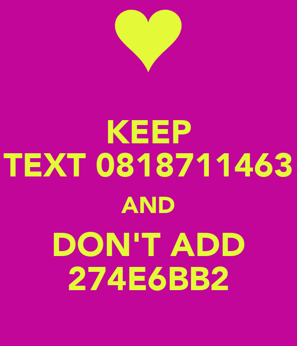 KEEP TEXT 0818711463 AND DON'T ADD 274E6BB2