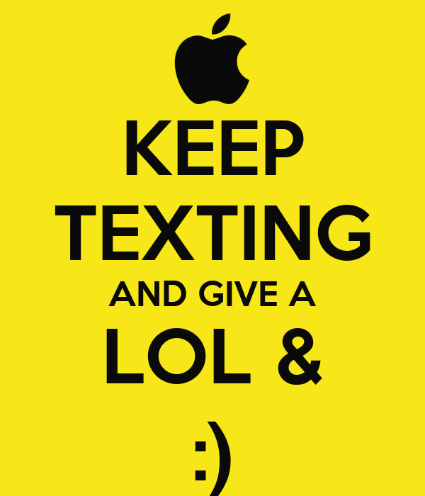 KEEP TEXTING AND GIVE A LOL & :)