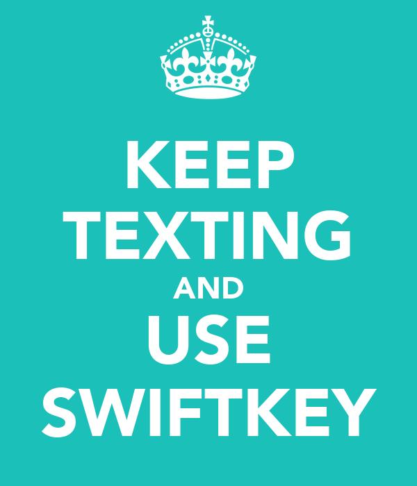 KEEP TEXTING AND USE SWIFTKEY