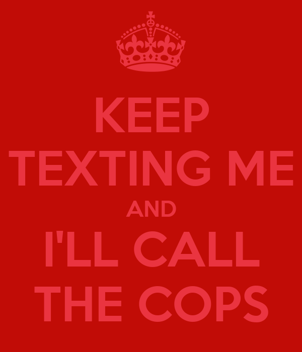 KEEP TEXTING ME AND I'LL CALL THE COPS