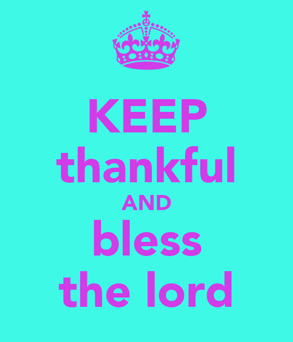 KEEP thankful AND bless the lord