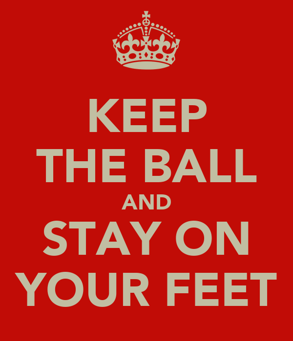 KEEP THE BALL AND STAY ON YOUR FEET