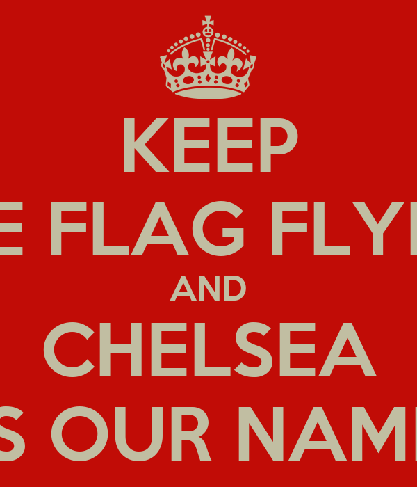 KEEP THE BLUE FLAG FLYING HIGH AND CHELSEA IS OUR NAME