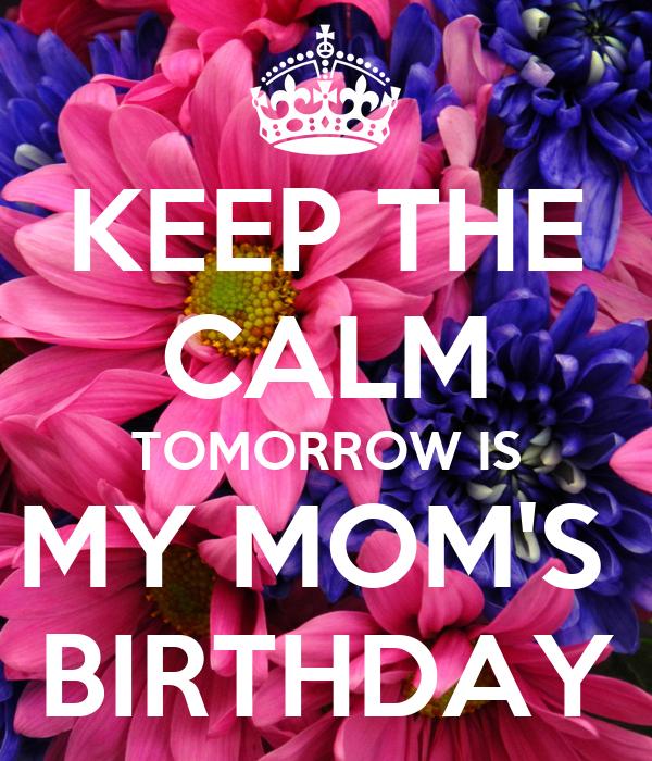 KEEP THE CALM TOMORROW IS MY MOM'S  BIRTHDAY