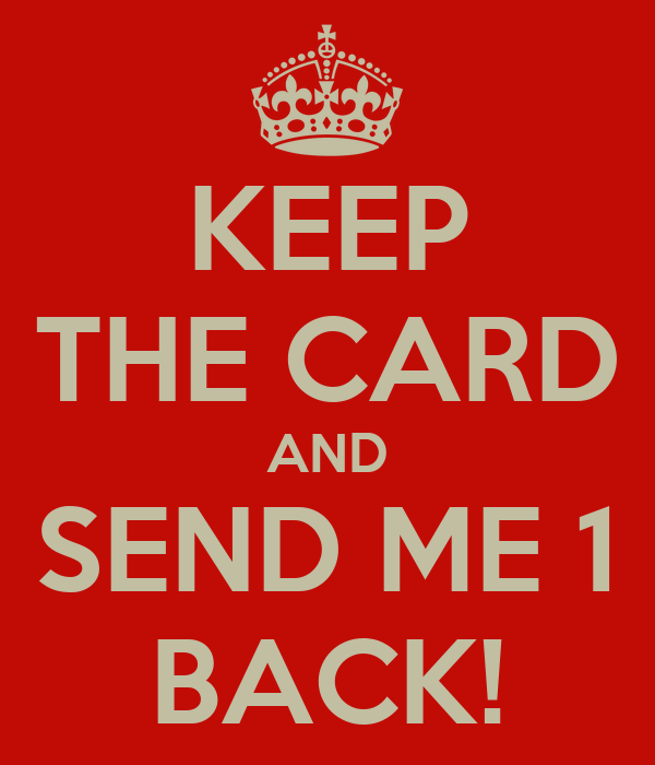 KEEP THE CARD AND SEND ME 1 BACK!