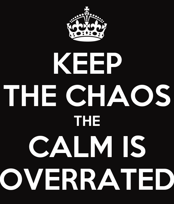 KEEP THE CHAOS THE CALM IS OVERRATED