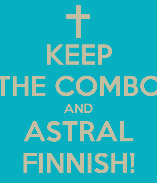 KEEP THE COMBO AND ASTRAL FINNISH!