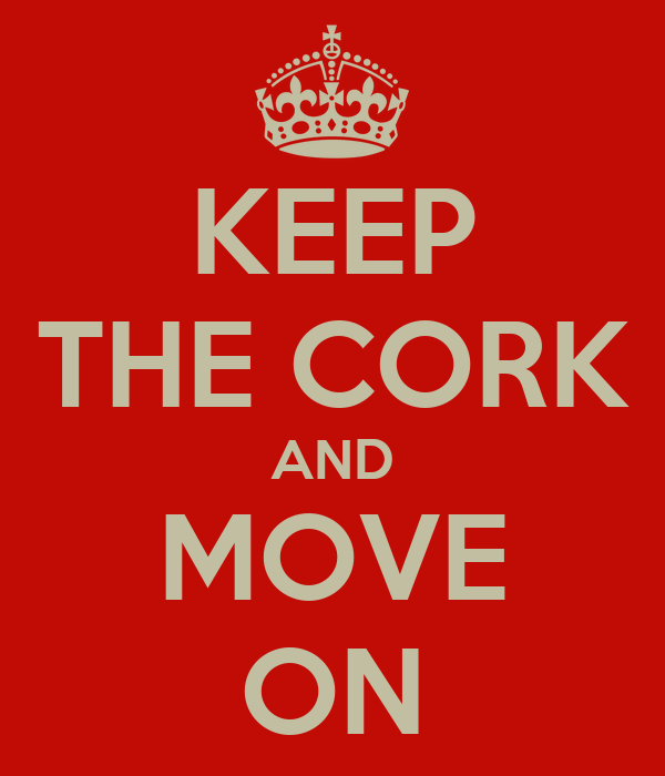 KEEP THE CORK AND MOVE ON